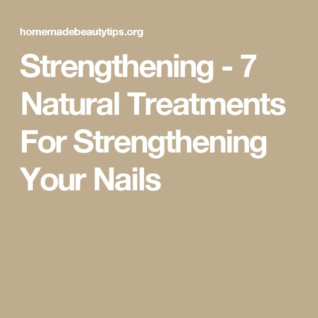 Strengthening - 7 Natural Treatments For Strengthening Your Nails