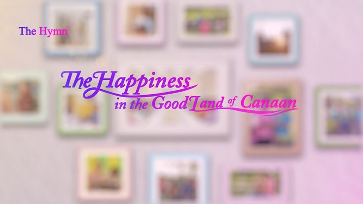 """The Hymn of Life Experience """"The Happiness in the Good Land of Canaan"""" 