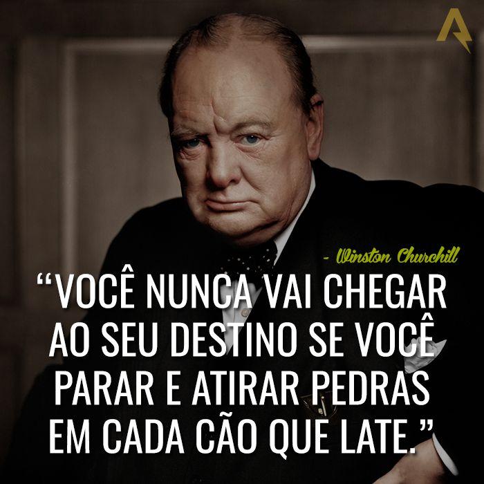 Você nunca vai chegar ao seu destino se você parar e atirar pedras em cada cão que late. – Winston Churchill