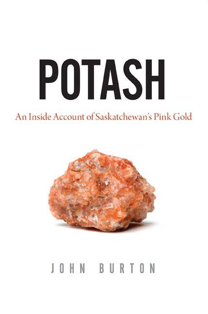 Potash: An Inside Account of Saskatchewan's Pink Gold by John Burton