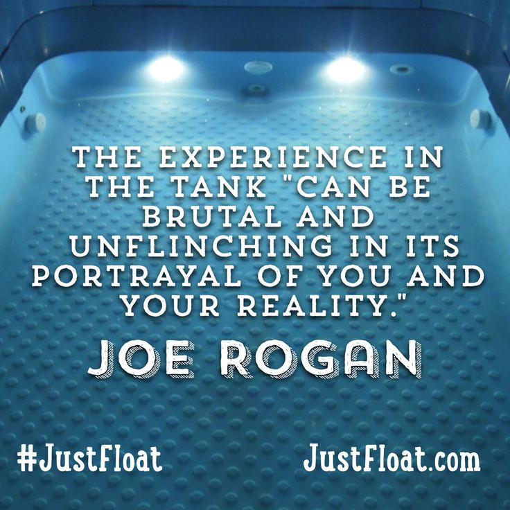 The experience in the tank can be brutal and unflinching in its portrayal of you and your reality. ~ Joe Rogan on his experience in the float tank