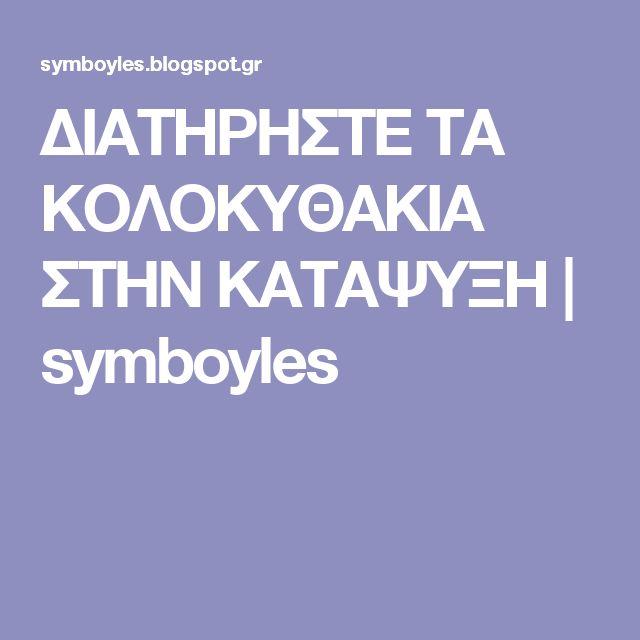 ΔΙΑΤΗΡΗΣΤΕ ΤΑ ΚΟΛΟΚΥΘΑΚΙΑ ΣΤΗΝ ΚΑΤΑΨΥΞΗ | symboyles
