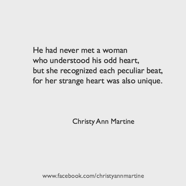 He had never met a woman who understood his odd heart, but she recognized each peculiar beat, for her strange heart was also unique.   Christy Ann Martine