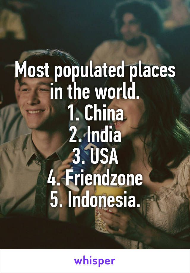 Most populated places in the world. 1. China 2. India 3. USA 4. Friendzone 5. Indonesia.