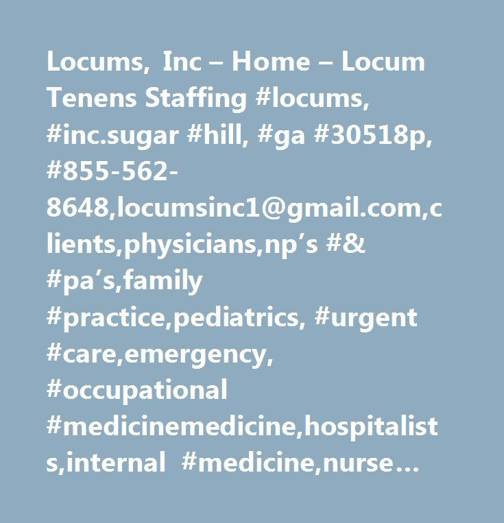 Locums, Inc – Home – Locum Tenens Staffing #locums, #inc.sugar #hill, #ga #30518p, #855-562-8648,locumsinc1@gmail.com,clients,physicians,np's #& #pa's,family #practice,pediatrics, #urgent #care,emergency, #occupational #medicinemedicine,hospitalists,internal #medicine,nurse #practitioners,physician #assistants,psychiatry,dermatology,sub-specialties…
