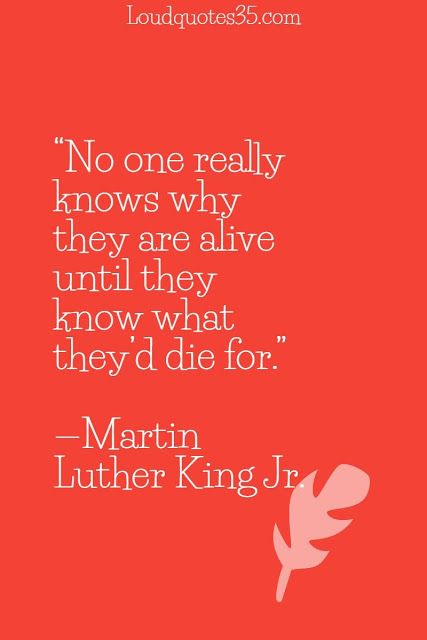 No one really knows why they are alive until they know what they'd die for. —Martin Luther King Jr.
