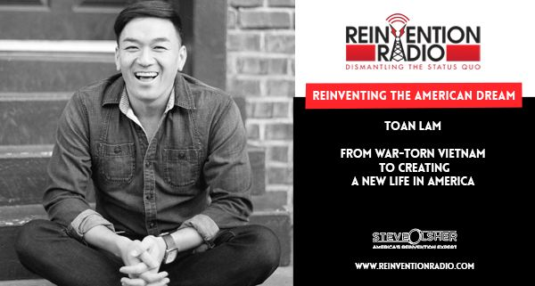 """TUNE IN to this episode of Reinvention Radio with Toan Lam, for Reinventing the American Dream. Toan and his family escaped war-torn Vietnam in the '70s by boat. Unable to speak English, with only $4, they began creating a new life, their American Dream. Toan is the """"Chief Inspirator"""" of Go Inspire Go (GIG). Their work has been shared by Good Morning America, Disney & Hallmark Channels, Yahoo, to name a few. JOIN US LIVE NOW: http://reinventionradio.com/reinventing-the-american-dream…"""