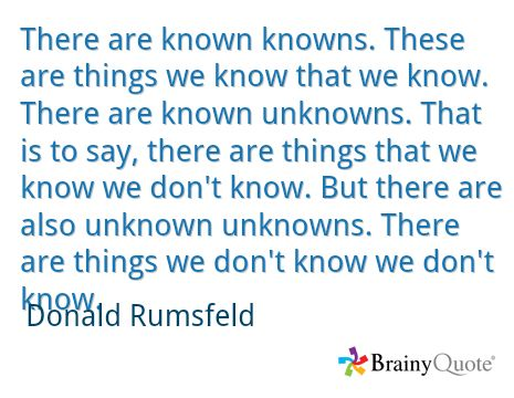 There are known knowns. These are things we know that we know. There are known unknowns. That is to say, there are things that we know we don't know. But there are also unknown unknowns. There are things we don't know we don't know. / Donald Rumsfeld