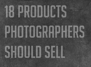 18 PRODUCTS PHOTOGRAPHERS SHOULD SELL