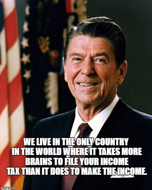 Reagan on Income Tax | WE LIVE IN THE ONLY COUNTRY IN THE WORLD WHERE IT TAKES MORE BRAINS TO FILE YOUR INCOME TAX THAN IT DOES TO MAKE THE INCOME. | image tagged in reagan,ronald reagan,taxes,tax,income tax,fair tax | made w/ Imgflip meme maker