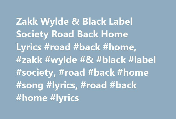 Zakk Wylde & Black Label Society Road Back Home Lyrics #road #back #home, #zakk #wylde #& #black #label #society, #road #back #home #song #lyrics, #road #back #home #lyrics http://south-dakota.nef2.com/zakk-wylde-black-label-society-road-back-home-lyrics-road-back-home-zakk-wylde-black-label-society-road-back-home-song-lyrics-road-back-home-lyrics/  # Zakk Wylde & Black Label Society Road Back Home Lyrics I look around I see that time ain't changed Same old faces, Same old names All the…