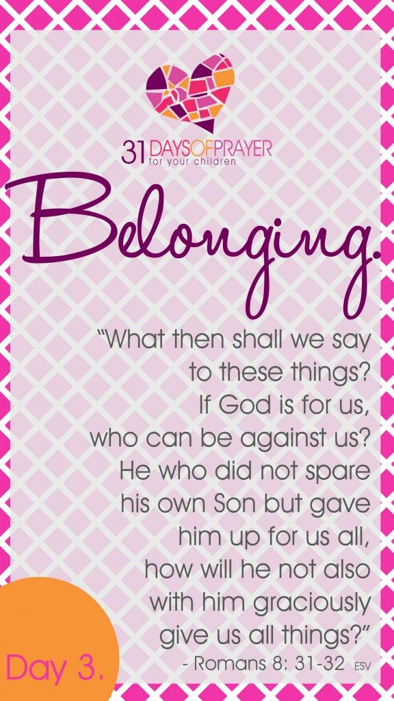 "31 Days of Prayer for Your Children :: Day 3 - Belonging ""What then shall we say to these thing? If God is for us, who can be against us?  He who did not spare his own Son but gave him up for us all, how will he not also with him graciously give us all things?"" ~ Romans 8:31-32"