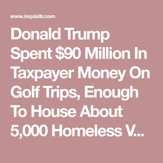 Donald Trump Spent $90 Million In Taxpayer Money On Golf Trips, Enough To House About 5,000 Homeless Veterans