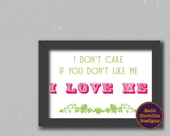 You are bored of being constantly judged by someone? You should don't care. Life is too short to worry about what other people thinks. Love yourself! This printable is for you to remind what is the most important thing - self love.   Text: I don't care if you don't like me. I love me. Printable is ready to print after purchasing. It orginally comes at size of A4 piece of paper but you can resize is as you wish.