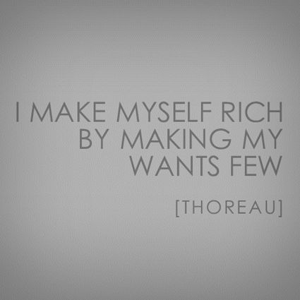 """I make myself rich by making my wants few."" - Henry David Thoreau."