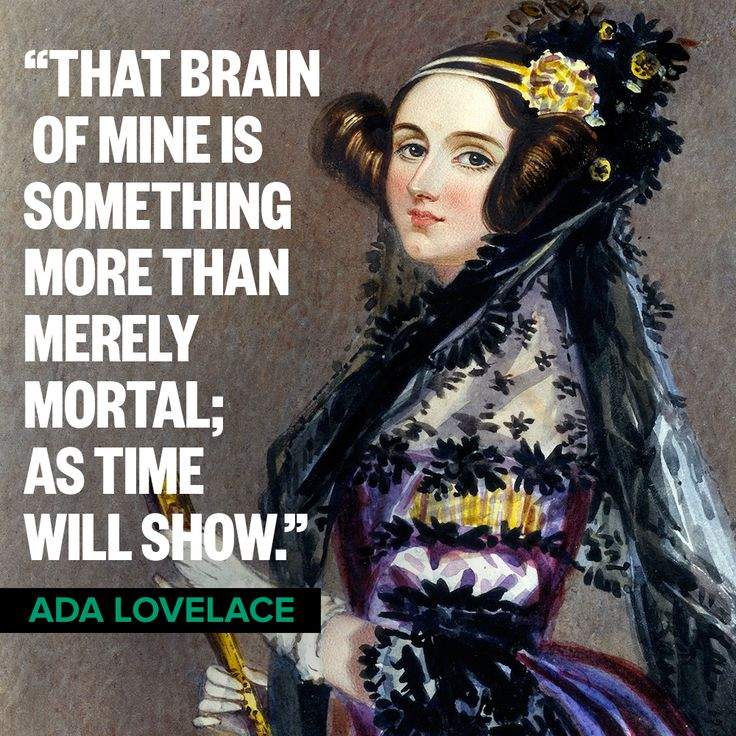 She was absolutely right! Ada Lovelace was an English mathematician and writer. She is considered the world's first computer programmer. She lived from 1815-1852, but her contributions to the field of computer science were not discovered until the 1950s. (Photo Credit: Upworthy Tumblr. Link on this pin is to a SciShow video about Ada Lovelace's life.)