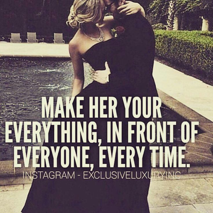 Make her your everything, I front of everyone, every time.