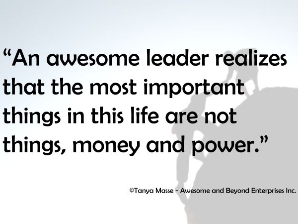 An awesome leader realizes the most important things in this life are not things, money and power