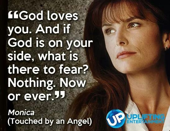 """God Loves you. And if God is on your side, what is thete to fear? Now or ever"" Monica (Touched by an Angel)"