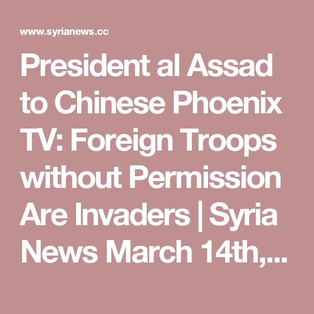 President al Assad to Chinese Phoenix TV: Foreign Troops without Permission Are Invaders | Syria News  March 14th, 2017