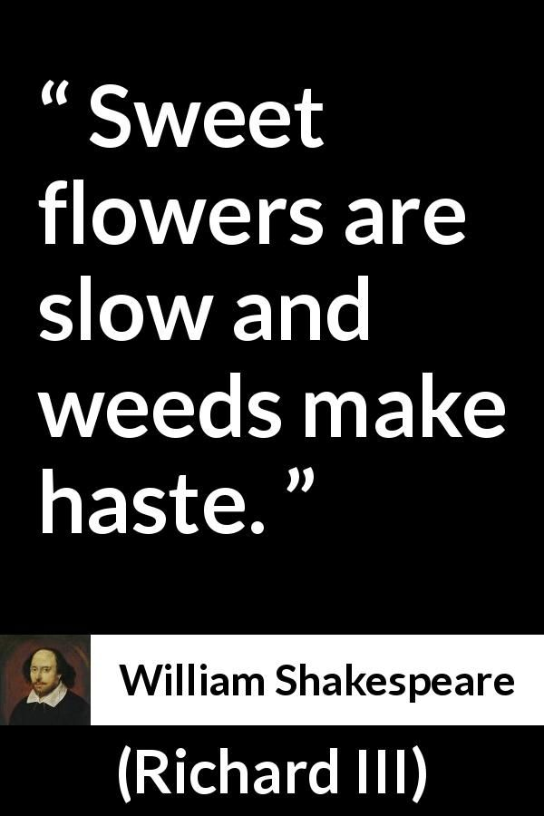 William Shakespeare - Richard III - Sweet flowers are slow and weeds make haste.