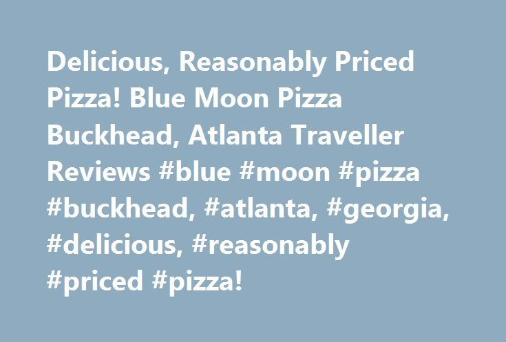 Delicious, Reasonably Priced Pizza! Blue Moon Pizza Buckhead, Atlanta Traveller Reviews #blue #moon #pizza #buckhead, #atlanta, #georgia, #delicious, #reasonably #priced #pizza! http://currency.nef2.com/delicious-reasonably-priced-pizza-blue-moon-pizza-buckhead-atlanta-traveller-reviews-blue-moon-pizza-buckhead-atlanta-georgia-delicious-reasonably-priced-pizza/  # Delicious, Reasonably Priced Pizza! Julie L (162 reviews) New Orleans, Louisiana My husband and I were in Atlanta for the Peach…