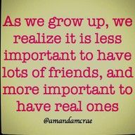 Real friends, real people who care about you and love you. So very important.