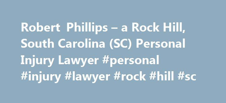 Robert Phillips – a Rock Hill, South Carolina (SC) Personal Injury Lawyer #personal #injury #lawyer #rock #hill #sc http://stock.nef2.com/robert-phillips-a-rock-hill-south-carolina-sc-personal-injury-lawyer-personal-injury-lawyer-rock-hill-sc/  # Robert Phillips – Rock Hill, SC Robert Phillips Lawyer Overview Robert was born in Huntsville, Alabama, where he grew up playing junior tennis and ice hockey. After becoming one of the top junior tennis players in the United States, he attended…