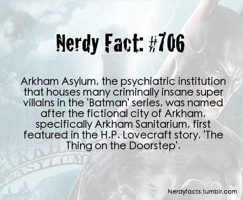 "Arkham Asylum, the psychiatric institution that houses many criminally insane super villains in the ""Batman"" series, was named after the fictional city of Arkham, specifically Arkham Sanitarium, first featured in the H.P. Lovecraft story, 'The Thing on the Doorstep'"