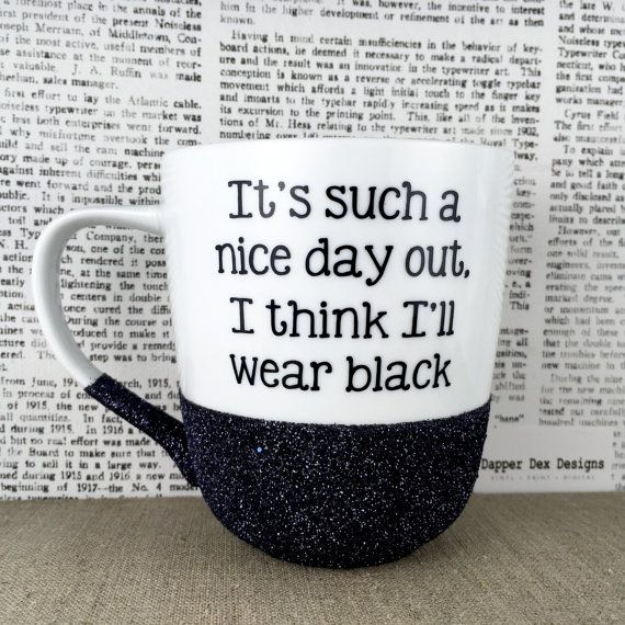 Its such a nice day out, I think I'll wear black | 14 oz ceramic coffee mug dipped in glitter with quote/words/phrase in vinyl. Glitter is sealed to prevent transfer and increase durability of