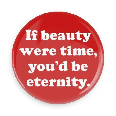 Funny Buttons - Custom Buttons - Promotional Badges - Funny Pick Up Lines Pins - Wacky Buttons - If beauty were time, you'd be eternity