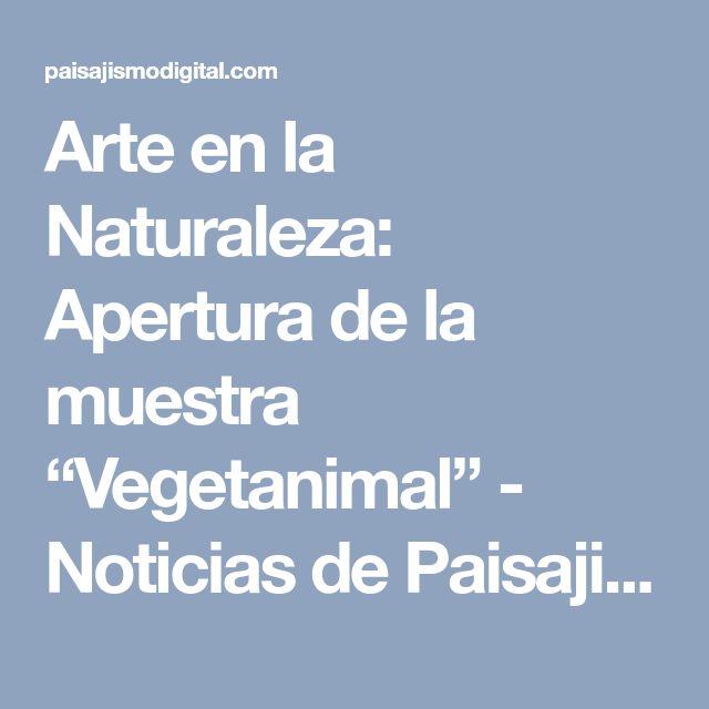 """Arte en la Naturaleza: Apertura de la muestra """"Vegetanimal"""" - Noticias de Paisajismo, Arte - Naturaleza y Formación Profesional"""