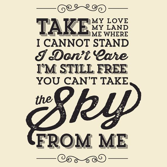 Take my love, take my land, take me where I cannot stand. I don't care, I'm still free, you can't take the sky from me. #Firefly