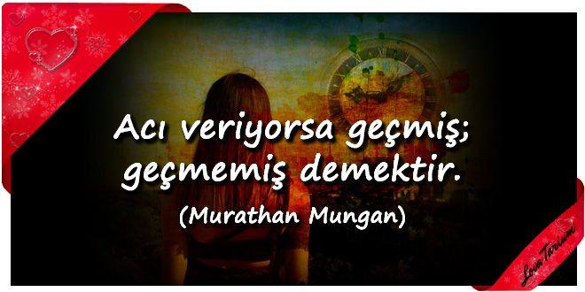 ♥ Acı veriyorsa geçmiş; geçmemiş demektir. (Murathan Mungan) ...