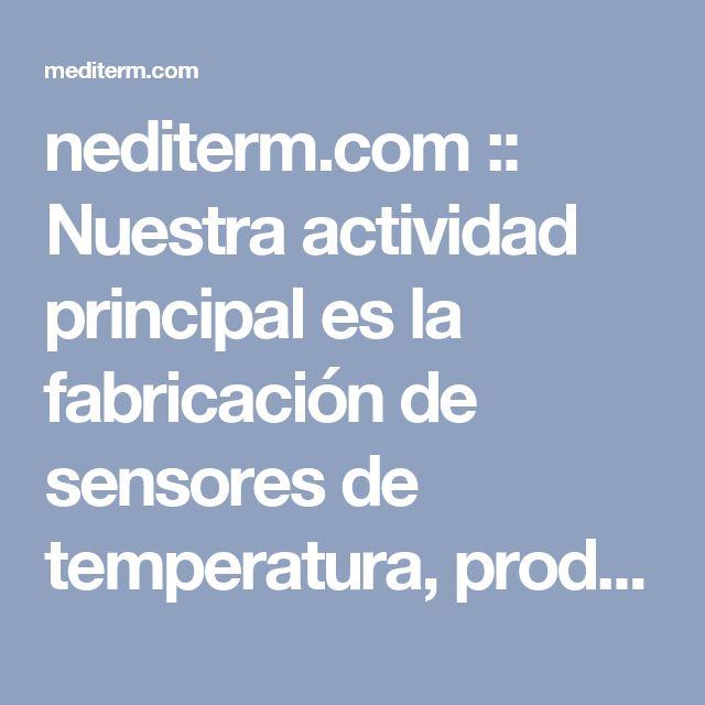 nediterm.com :: Nuestra actividad principal es la fabricación de sensores de temperatura, producimos termocuplas y termoresistencias a partir de materias primas clase A. Conozca nuestra amplia variedad y calidad.