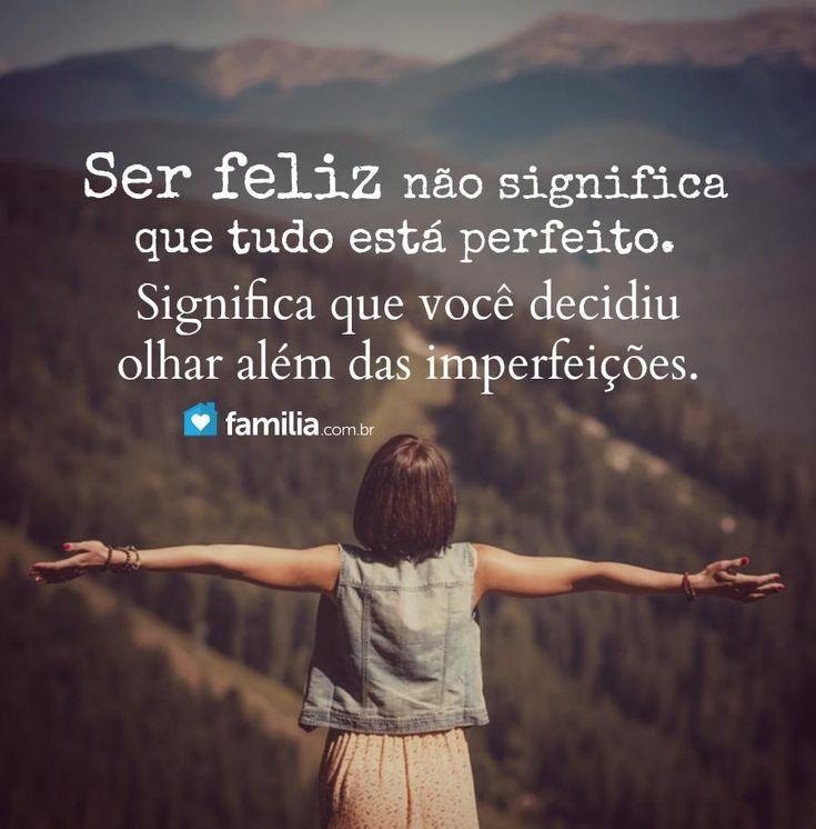 Ser feliz não significa que tudo está perfeito. Significa que você decidiu olhar além das imperfeições.