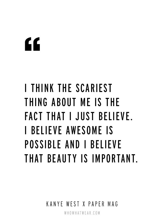 """I think the scariest thing about me is the fact that I just believe. I believe awesome is possible and I believe that beauty is important."" - Kanye West via Paper Magazine // #WWWQuotesToLiveBY"
