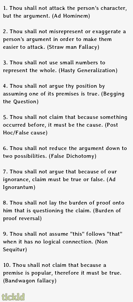 1. Thou shall not attack the person's character, but the argument. (Ad Hominem)  2. Thou shall not misrepresent or exaggerate a person's arg...