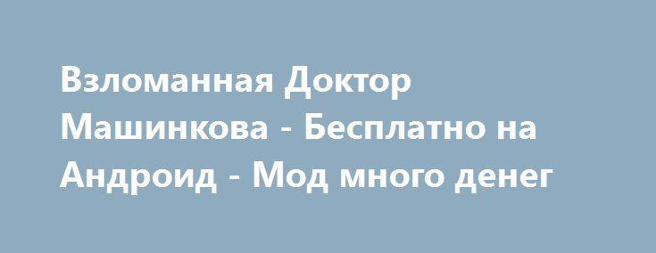 Скачать Игру Доктор Машинкова На Андроид Бесплатно - фото 5