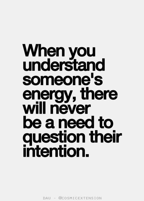 when you understand someones energy, there will never be a need to question their intention.