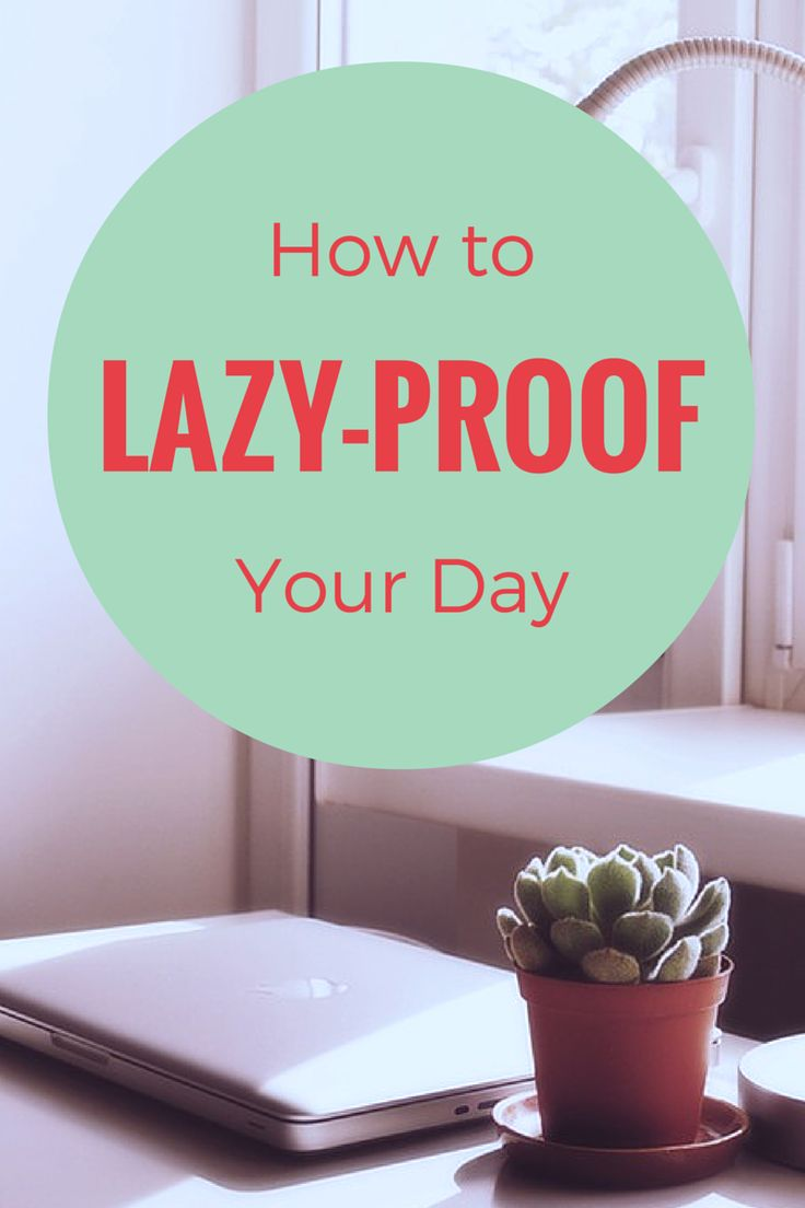 How To Lazy-Proof Your Day