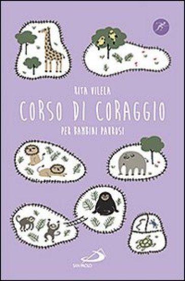 Corso di coraggio per bambini paurosi - di Rita Vilela ed. Narrativa San Paolo Ragazzi. Consigliato da Daniela