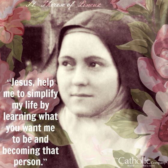 """""""Jesus, help me to simplify my life by learning what you want me to be and becoming that person."""" -  St. Therese of Lisieux"""
