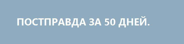 ПОСТПРАВДА ЗА 50 ДНЕЙ. http://rusdozor.ru/2017/03/11/postpravda-za-50-dnej/  Почему американским СМИ и Дональду Трампу придётся найти общий язык  В один из дней июня 1949 года видный историк и политический мыслитель Исаак Дойчер, автор знаменитой трехтомной биографии Льва Троцкого, прогуливался по Лондону. Его взгляд упал на витрину книжного ...