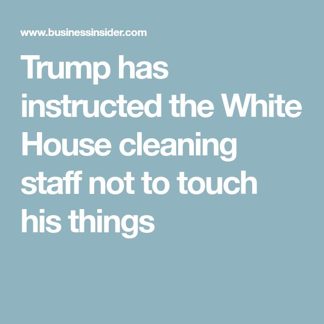 Trump has instructed the White House cleaning staff not to touch his things