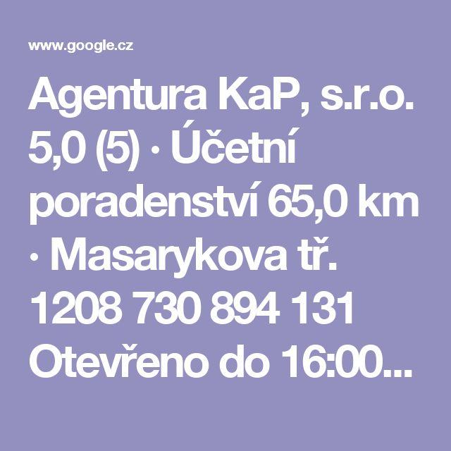 Agentura KaP, s.r.o.  5,0    (5) · Účetní poradenství  65,0 km · Masarykova tř. 1208  730 894 131  Otevřeno do 16:00  WEBOVÁ STRÁNKA
