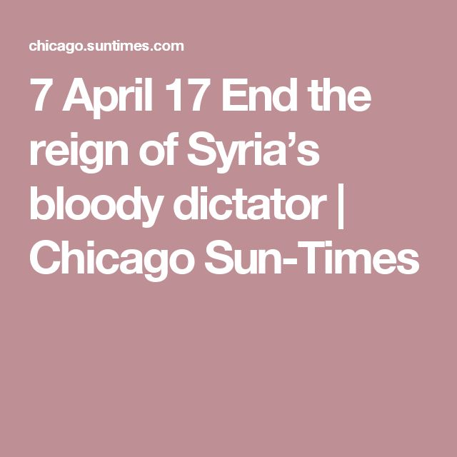 7 April 17  End the reign of Syria's bloody dictator | Chicago Sun-Times