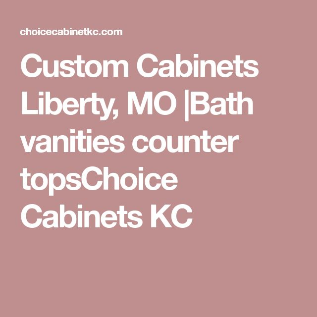 Custom Cabinets Liberty, MO |Bath vanities counter topsChoice Cabinets KC