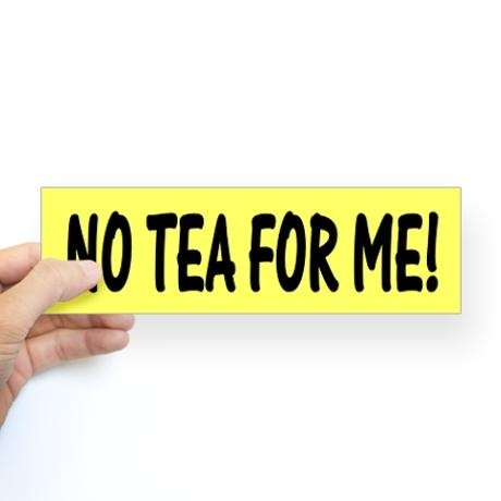 Anti Tea Party political bumper sticker reads, No Tea For Me!