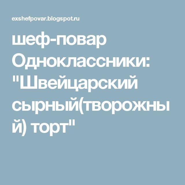 """шеф-повар Одноклассники: """"Швейцарский сырный(творожный) торт"""""""